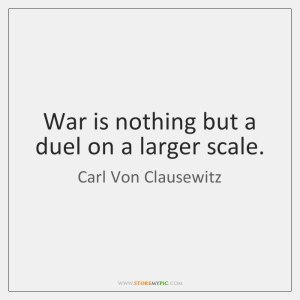 War is nothing but a duel on a larger scale.