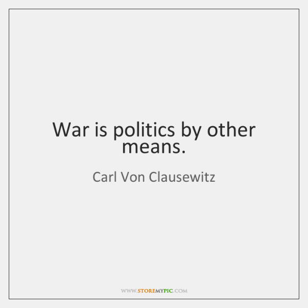 War is politics by other means.