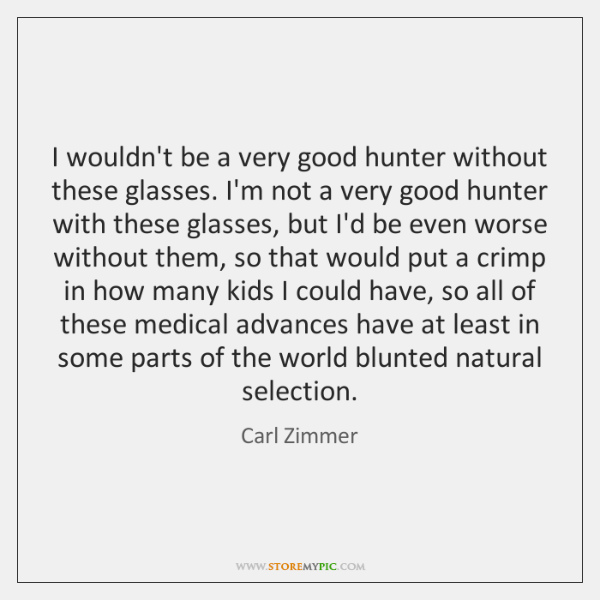 I wouldn't be a very good hunter without these glasses. I'm not ...