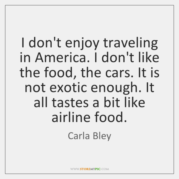 I don't enjoy traveling in America. I don't like the food, the ...