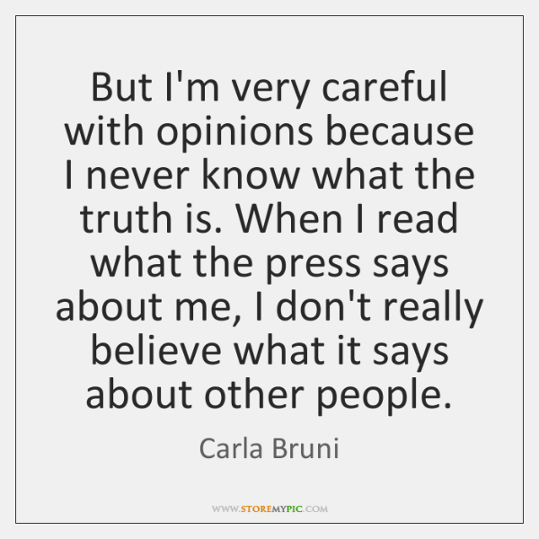 But I'm very careful with opinions because I never know what the ...