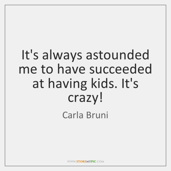 It's always astounded me to have succeeded at having kids. It's crazy!