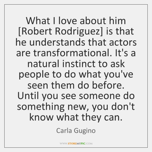 What I love about him [Robert Rodriguez] is that he understands that ...