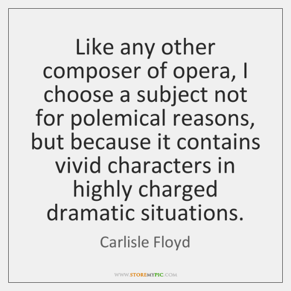 Like any other composer of opera, I choose a subject not for ...