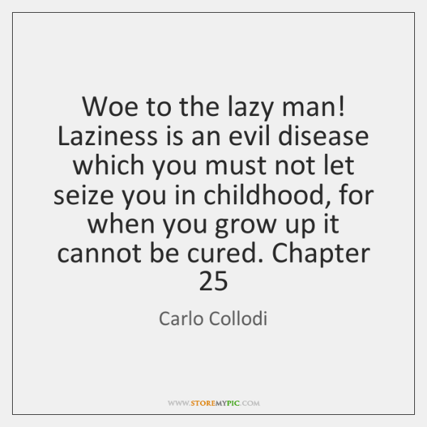 Woe to the lazy man! Laziness is an evil disease which you ...