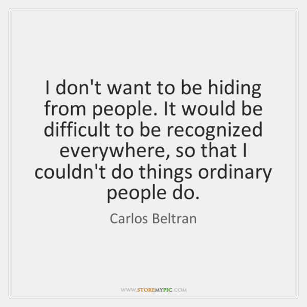 I don't want to be hiding from people. It would be difficult ...
