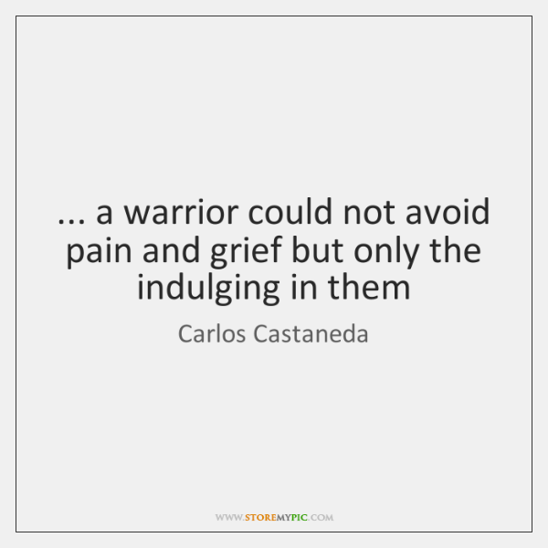 ... a warrior could not avoid pain and grief but only the indulging ...