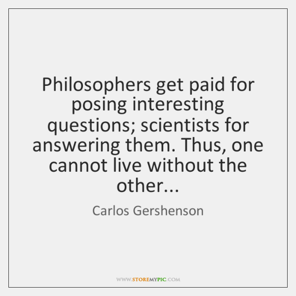 Philosophers get paid for posing interesting questions; scientists for answering them. Thus, ...