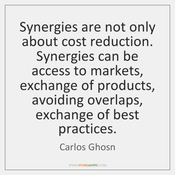 Synergies are not only about cost reduction. Synergies can be access to ...