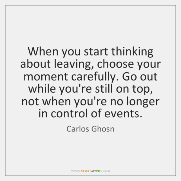 When you start thinking about leaving, choose your moment carefully. Go out ...