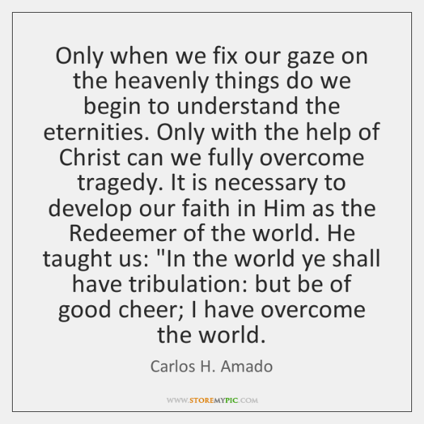 Only when we fix our gaze on the heavenly things do we ...