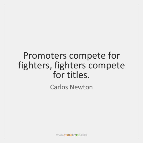 Promoters compete for fighters, fighters compete for titles.