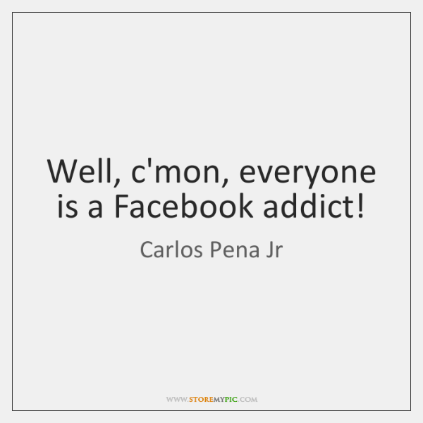 Well, c'mon, everyone is a Facebook addict!