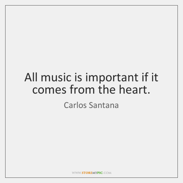 All music is important if it comes from the heart.