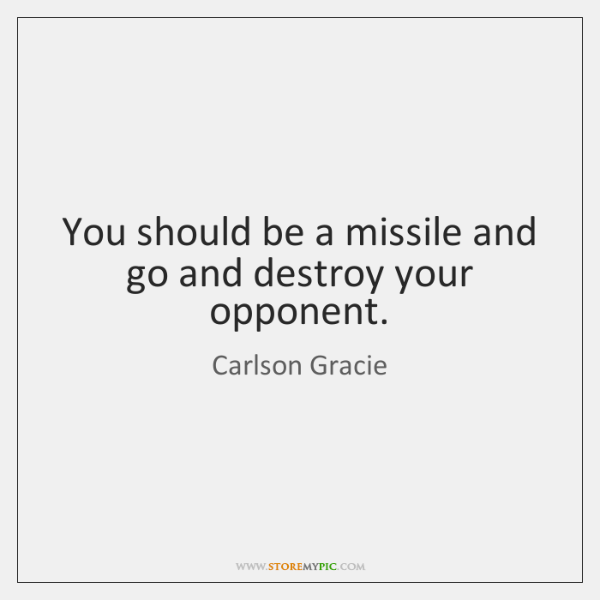 You should be a missile and go and destroy your opponent.