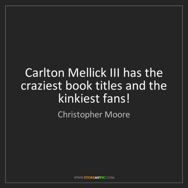 Christopher Moore: Carlton Mellick III has the craziest book titles and...
