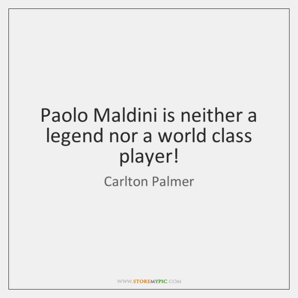 Paolo Maldini is neither a legend nor a world class player!