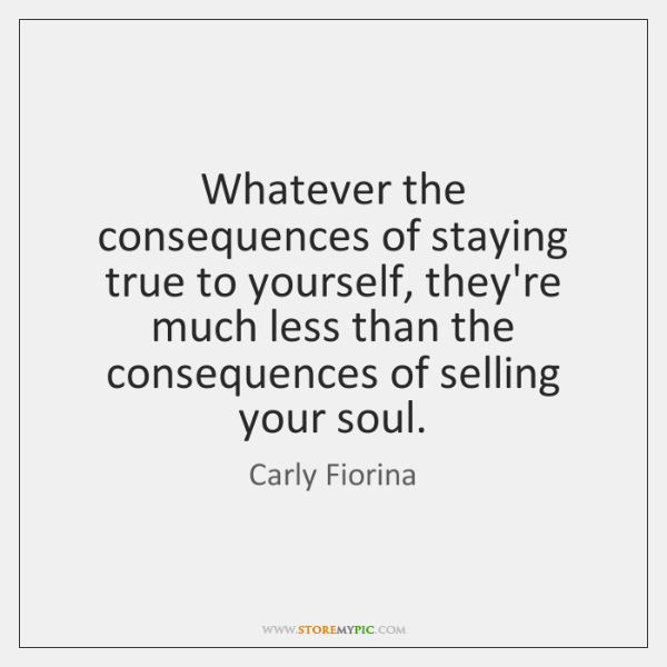 Whatever the consequences of staying true to yourself, they're much less than ...