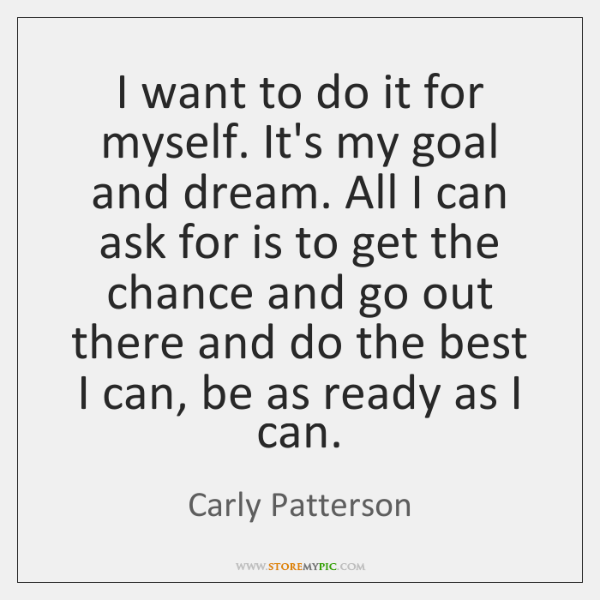 I want to do it for myself. It's my goal and dream. ...