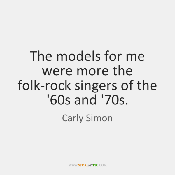 The models for me were more the folk-rock singers of the '60...