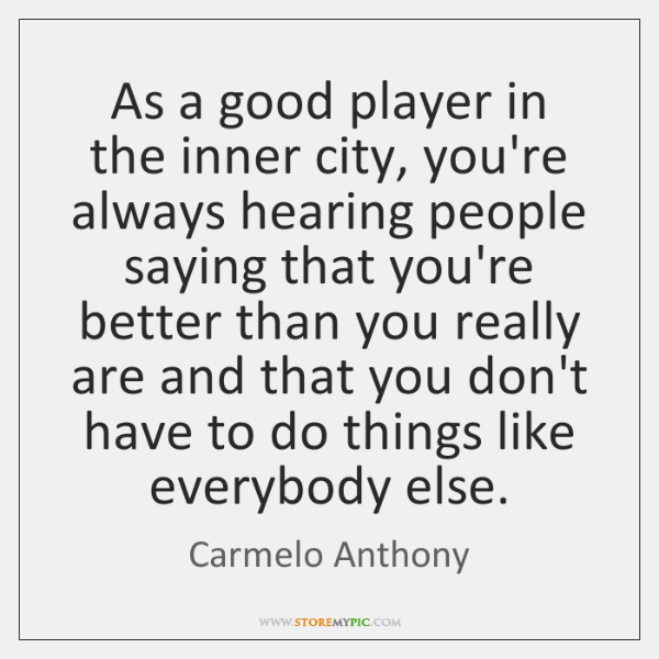As a good player in the inner city, you're always hearing people ...