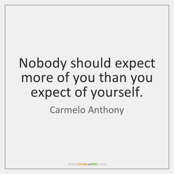 Nobody should expect more of you than you expect of yourself.