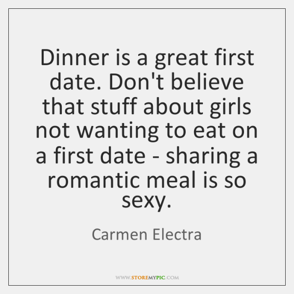 Dinner is a great first date. Don't believe that stuff about girls ...