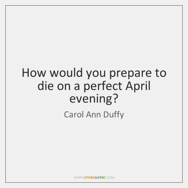 How would you prepare to die on a perfect April evening?