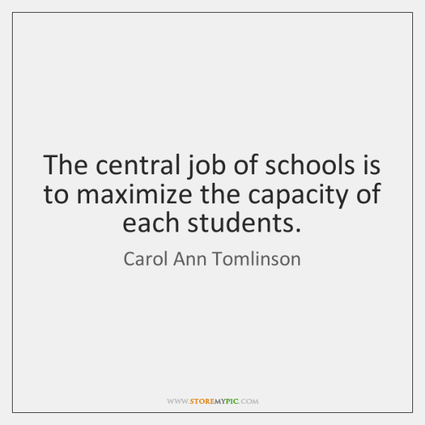 The central job of schools is to maximize the capacity of each ...