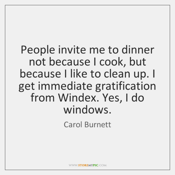 People invite me to dinner not because I cook, but because I ...