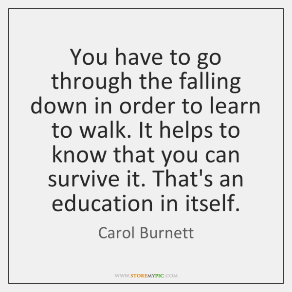 You have to go through the falling down in order to learn ...