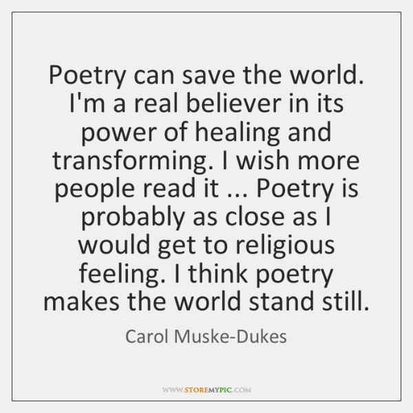 Poetry can save the world. I'm a real believer in its power ...