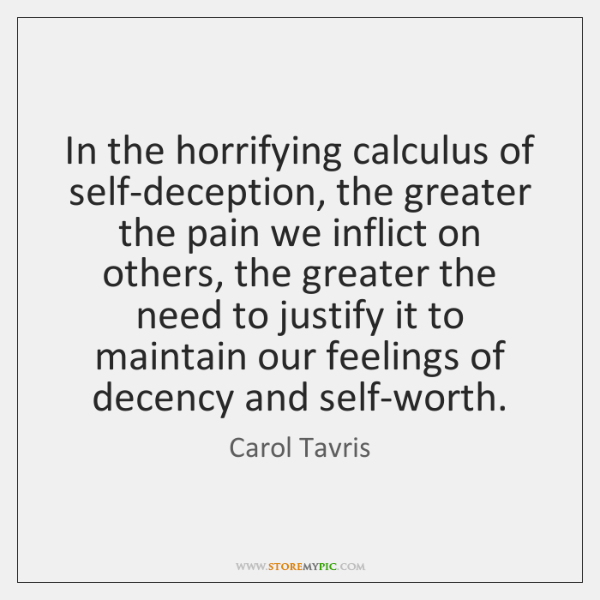 In the horrifying calculus of self-deception, the greater the pain we inflict ...