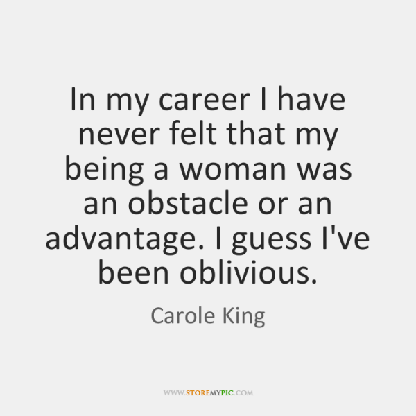 In my career I have never felt that my being a woman ...