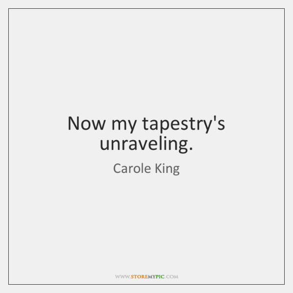 Now my tapestry's unraveling.