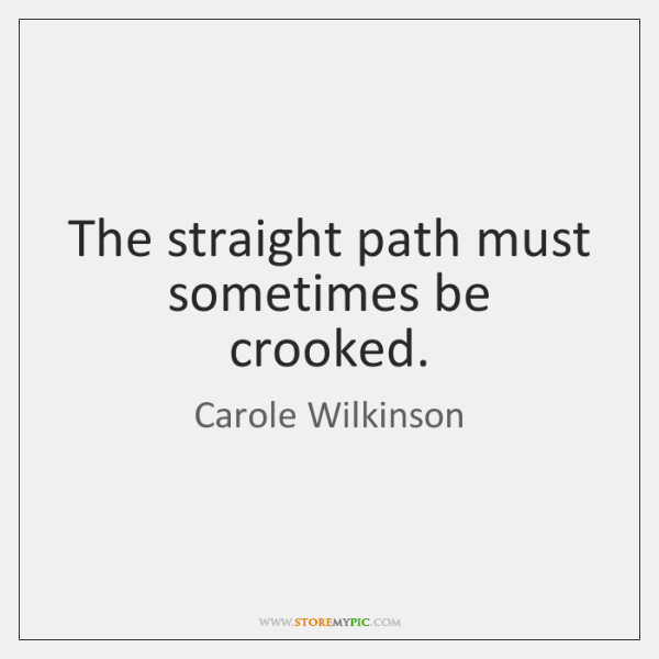The straight path must sometimes be crooked.
