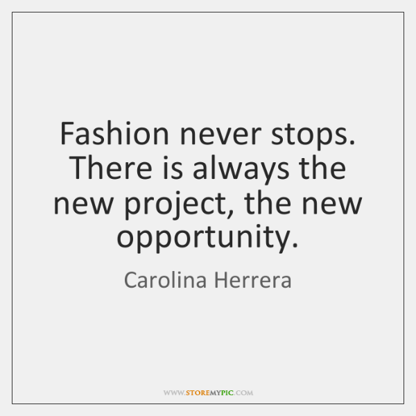 Fashion never stops. There is always the new project, the new opportunity.