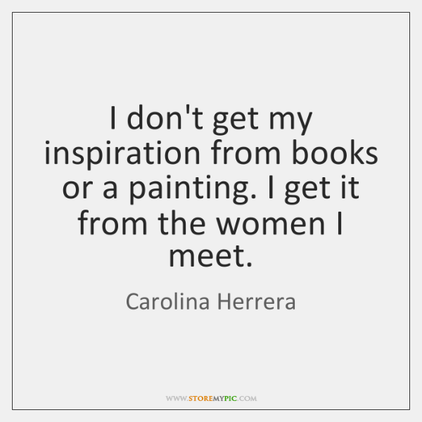 I don't get my inspiration from books or a painting. I get ...