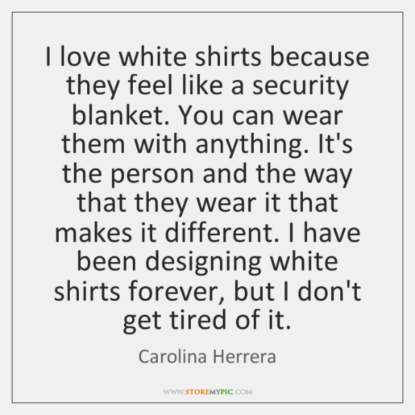 I love white shirts because they feel like a security blanket. You ...