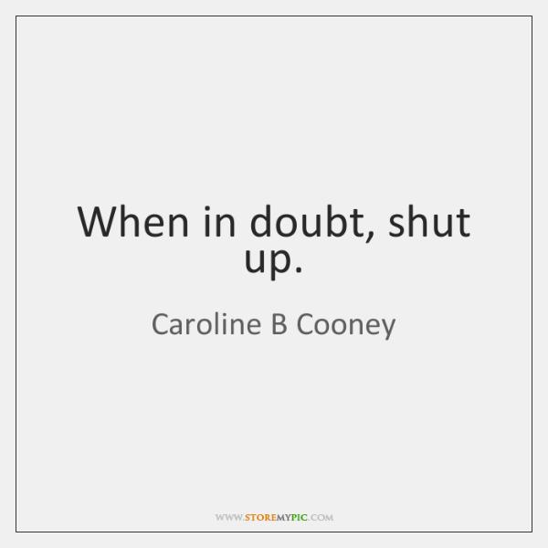 When in doubt, shut up.