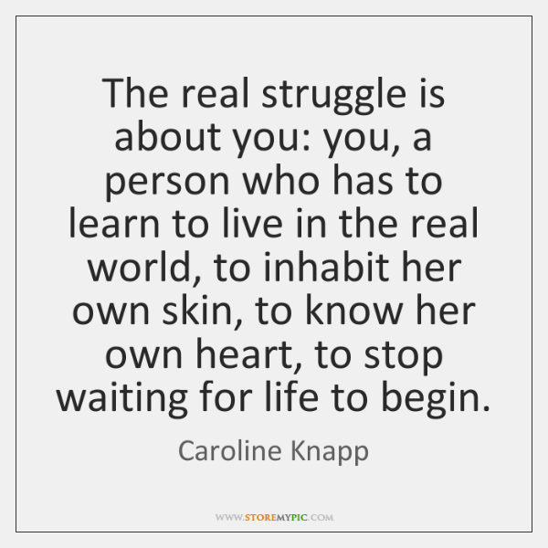 The real struggle is about you: you, a person who has to ...