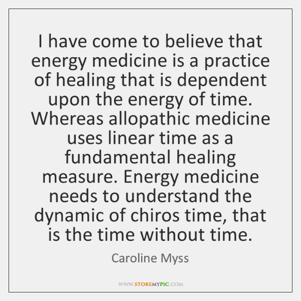 I have come to believe that energy medicine is a practice of ...