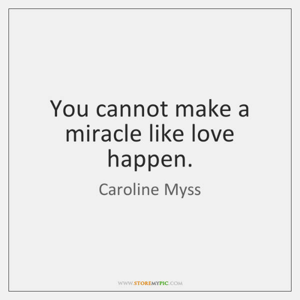 You cannot make a miracle like love happen.