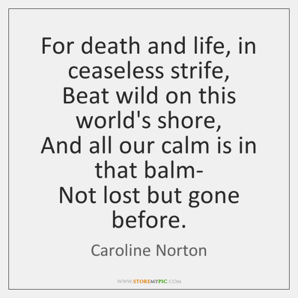 For death and life, in ceaseless strife,   Beat wild on this world's ...
