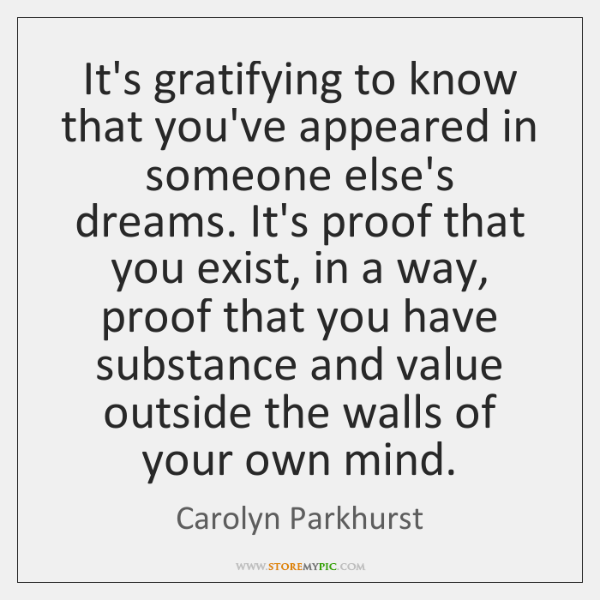 It's gratifying to know that you've appeared in someone else's dreams. It's ...