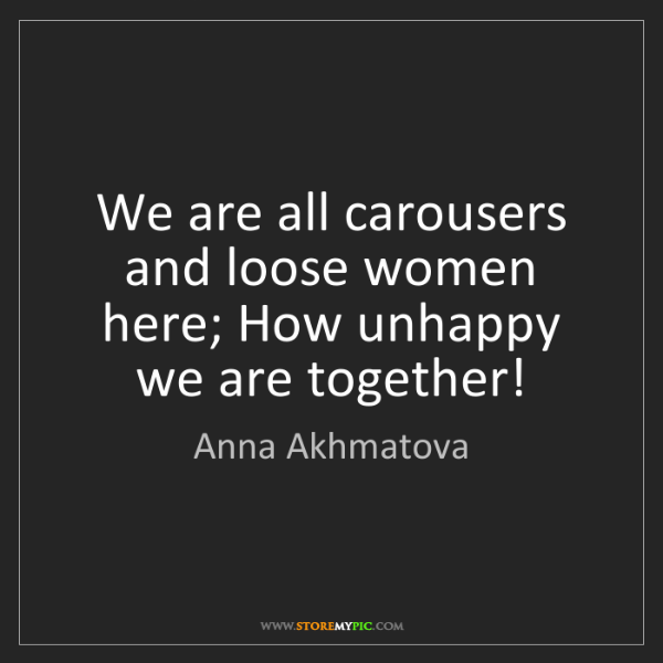 Anna Akhmatova: We are all carousers and loose women here; How unhappy...