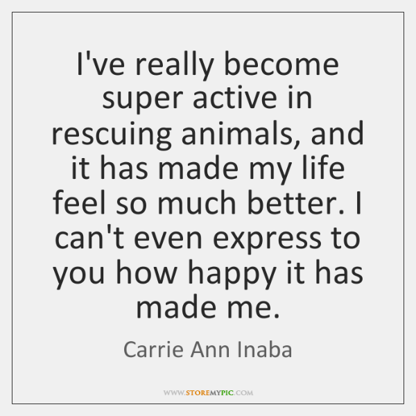 I've really become super active in rescuing animals, and it has made ...