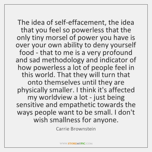 The idea of self-effacement, the idea that you feel so powerless that ...