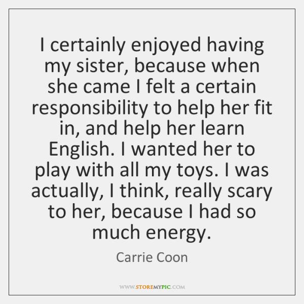 I certainly enjoyed having my sister, because when she came I felt ...