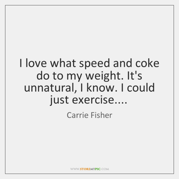 I love what speed and coke do to my weight. It's unnatural, ...